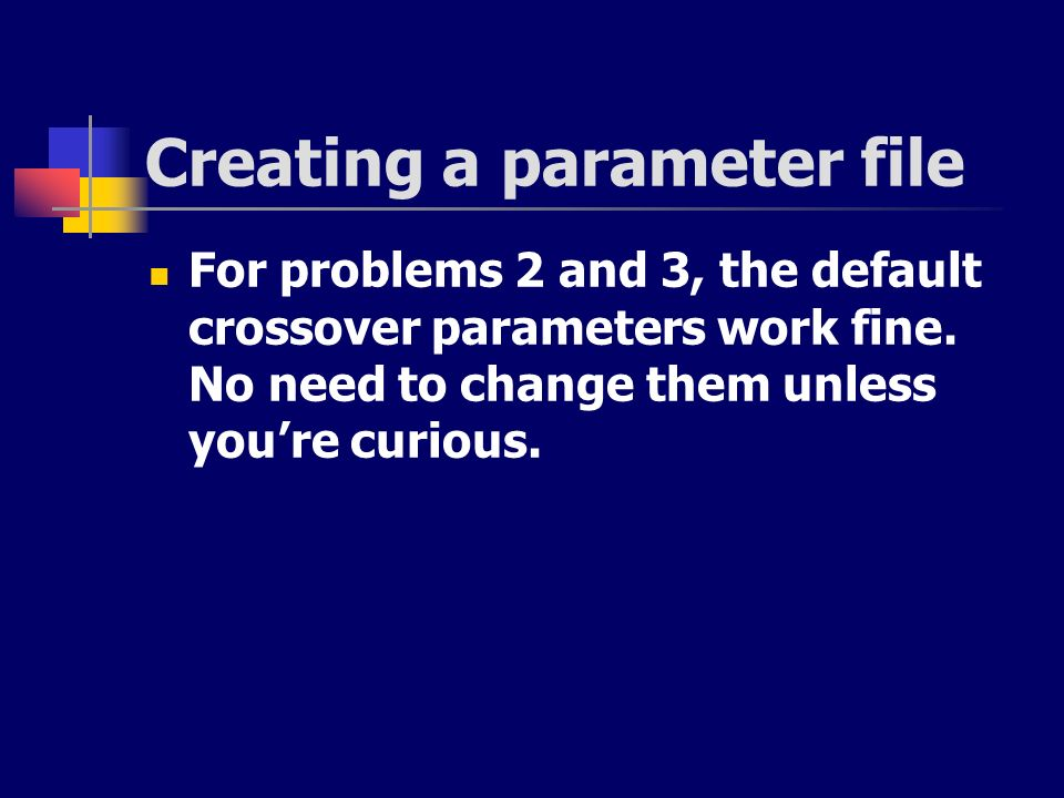 Creating a parameter file For problems 2 and 3, the default crossover parameters work fine. No need to change them unless youre curious.