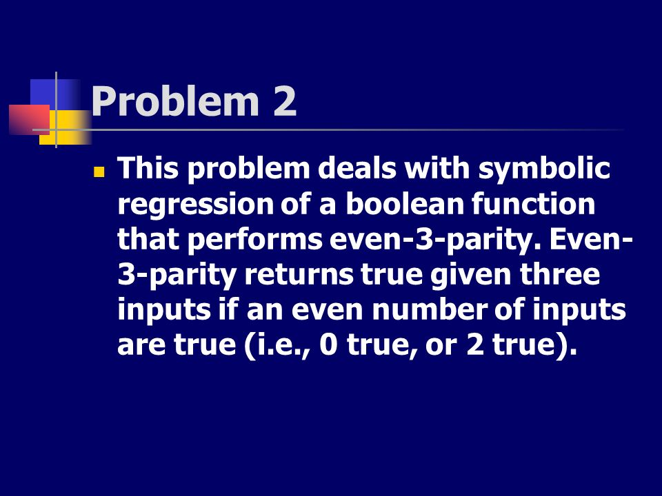 Problem 2 This problem deals with symbolic regression of a boolean function that performs even-3-parity. Even- 3-parity returns true given three input