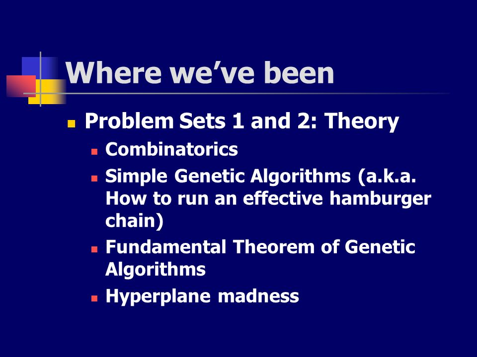 Where weve been Problem Sets 1 and 2: Theory Combinatorics Simple Genetic Algorithms (a.k.a. How to run an effective hamburger chain) Fundamental Theo