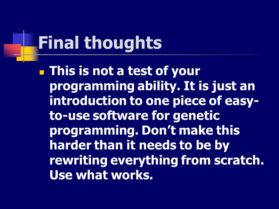 Final thoughts This is not a test of your programming ability. It is just an introduction to one piece of easy- to-use software for genetic programmin