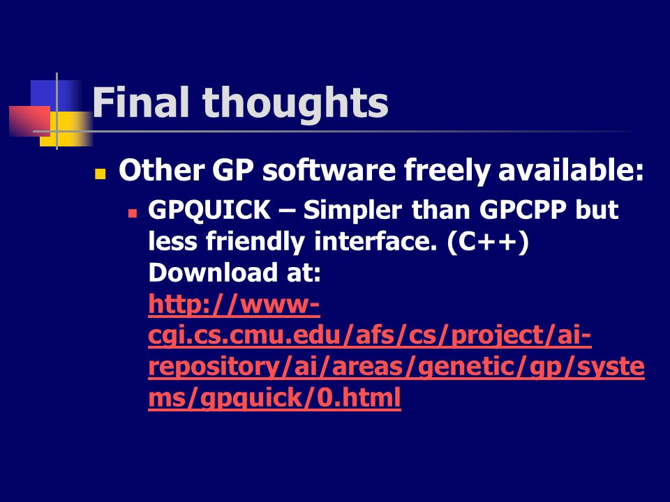Final thoughts Other GP software freely available: GPQUICK – Simpler than GPCPP but less friendly interface. (C++) Download at: http://www- cgi.cs.cmu