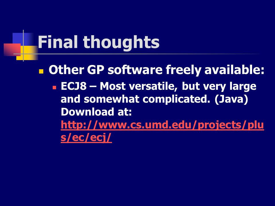 Final thoughts Other GP software freely available: ECJ8 – Most versatile, but very large and somewhat complicated. (Java) Download at: http://www.cs.u