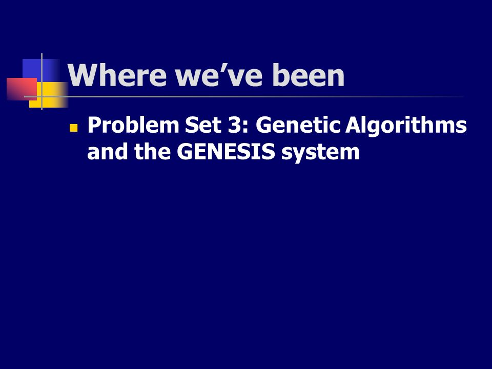 Where weve been Problem Set 3: Genetic Algorithms and the GENESIS system