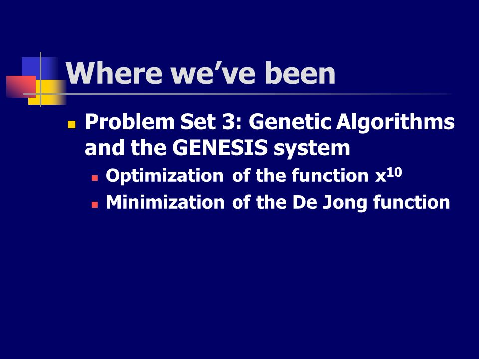 Where weve been Problem Set 3: Genetic Algorithms and the GENESIS system Optimization of the function x 10 Minimization of the De Jong function