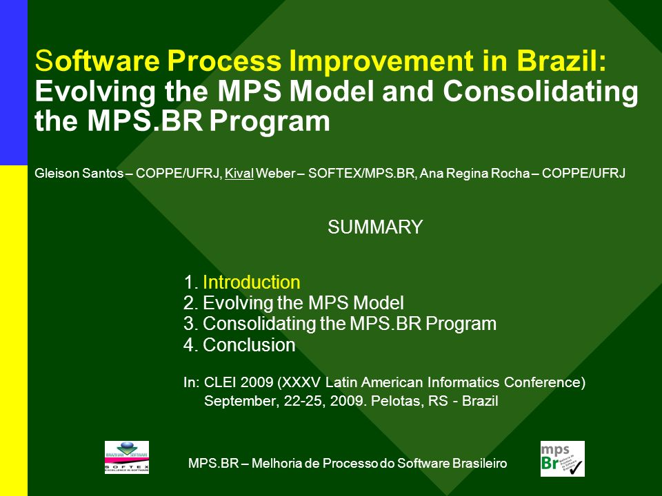 MPS.BR – Melhoria de Processo do Software Brasileiro Software Process Improvement in Brazil: Evolving the MPS Model and Consolidating the MPS.BR Program Gleison Santos – COPPE/UFRJ, Kival Weber – SOFTEX/MPS.BR, Ana Regina Rocha – COPPE/UFRJ SUMMARY 1.Introduction 2.Evolving the MPS Model 3.Consolidating the MPS.BR Program 4.Conclusion In: CLEI 2009 (XXXV Latin American Informatics Conference) September, 22-25, 2009.