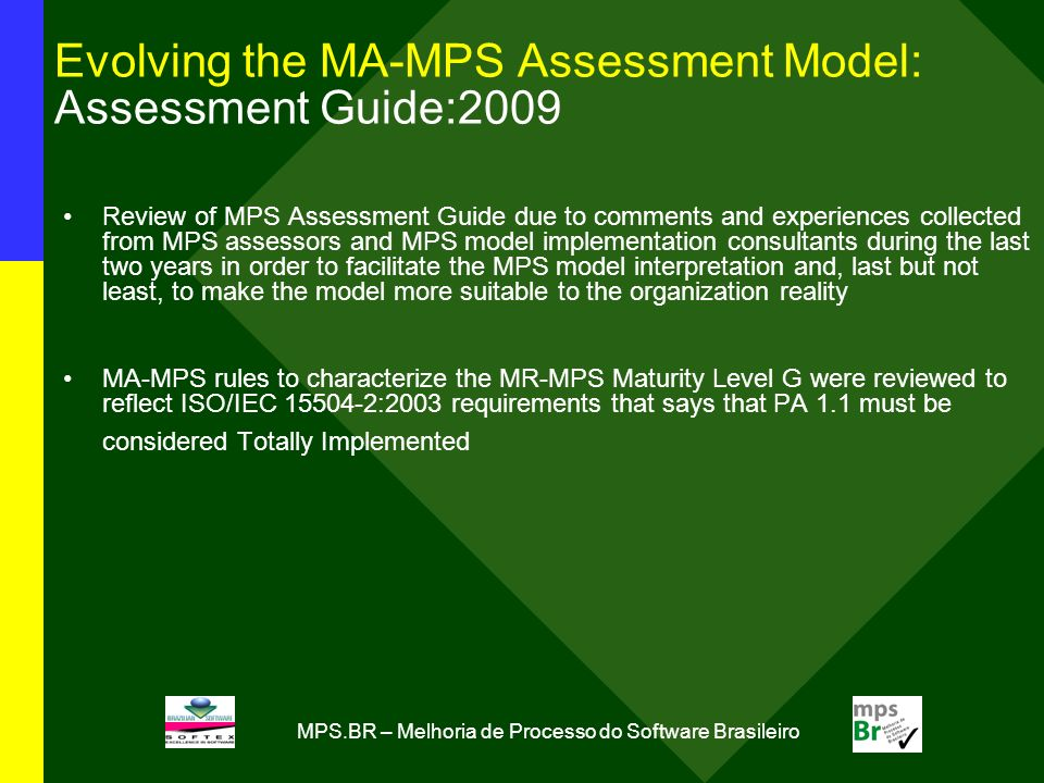 MPS.BR – Melhoria de Processo do Software Brasileiro Evolving the MA-MPS Assessment Model: Assessment Guide:2009 Review of MPS Assessment Guide due to comments and experiences collected from MPS assessors and MPS model implementation consultants during the last two years in order to facilitate the MPS model interpretation and, last but not least, to make the model more suitable to the organization reality MA-MPS rules to characterize the MR-MPS Maturity Level G were reviewed to reflect ISO/IEC 15504-2:2003 requirements that says that PA 1.1 must be considered Totally Implemented