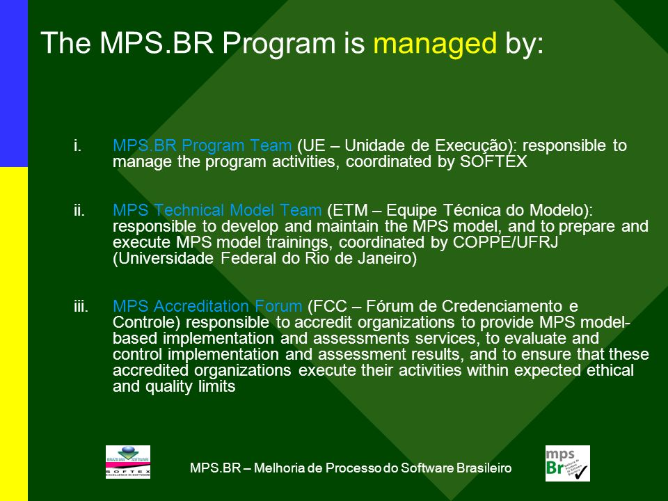 MPS.BR – Melhoria de Processo do Software Brasileiro The MPS.BR Program is managed by: i.MPS.BR Program Team (UE – Unidade de Execução): responsible to manage the program activities, coordinated by SOFTEX ii.MPS Technical Model Team (ETM – Equipe Técnica do Modelo): responsible to develop and maintain the MPS model, and to prepare and execute MPS model trainings, coordinated by COPPE/UFRJ (Universidade Federal do Rio de Janeiro) iii.MPS Accreditation Forum (FCC – Fórum de Credenciamento e Controle) responsible to accredit organizations to provide MPS model- based implementation and assessments services, to evaluate and control implementation and assessment results, and to ensure that these accredited organizations execute their activities within expected ethical and quality limits