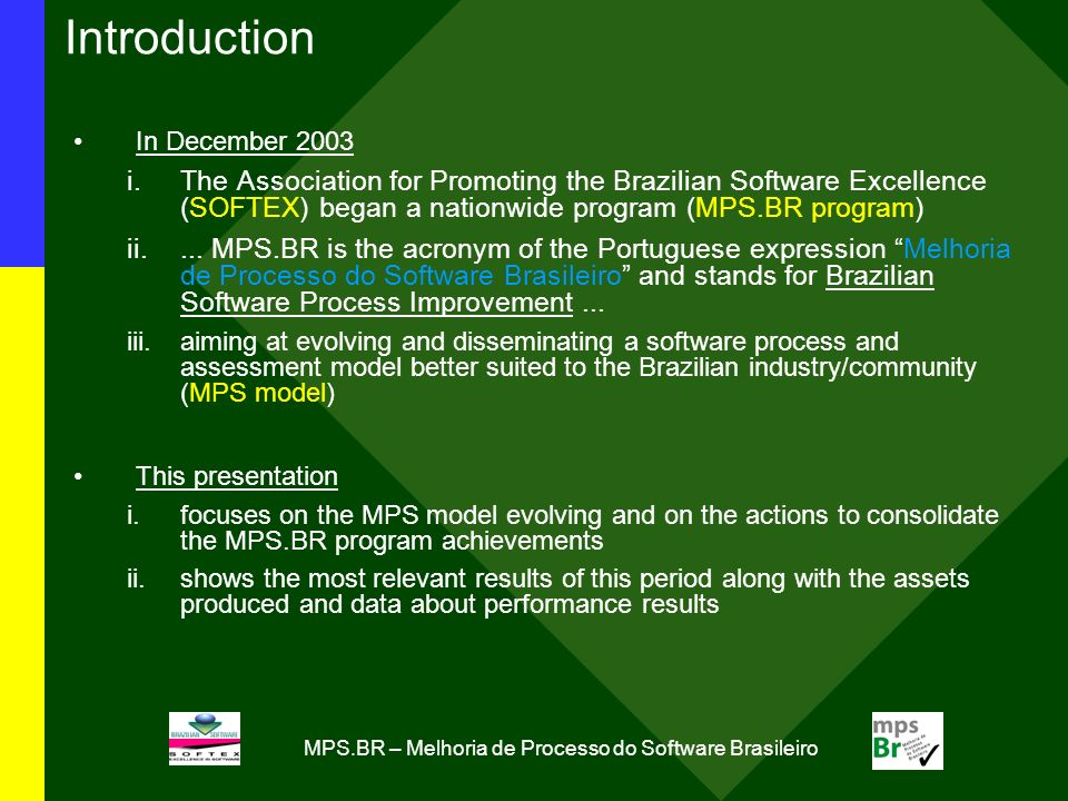 MPS.BR – Melhoria de Processo do Software Brasileiro Introduction In December 2003 i.The Association for Promoting the Brazilian Software Excellence (SOFTEX) began a nationwide program (MPS.BR program) ii....