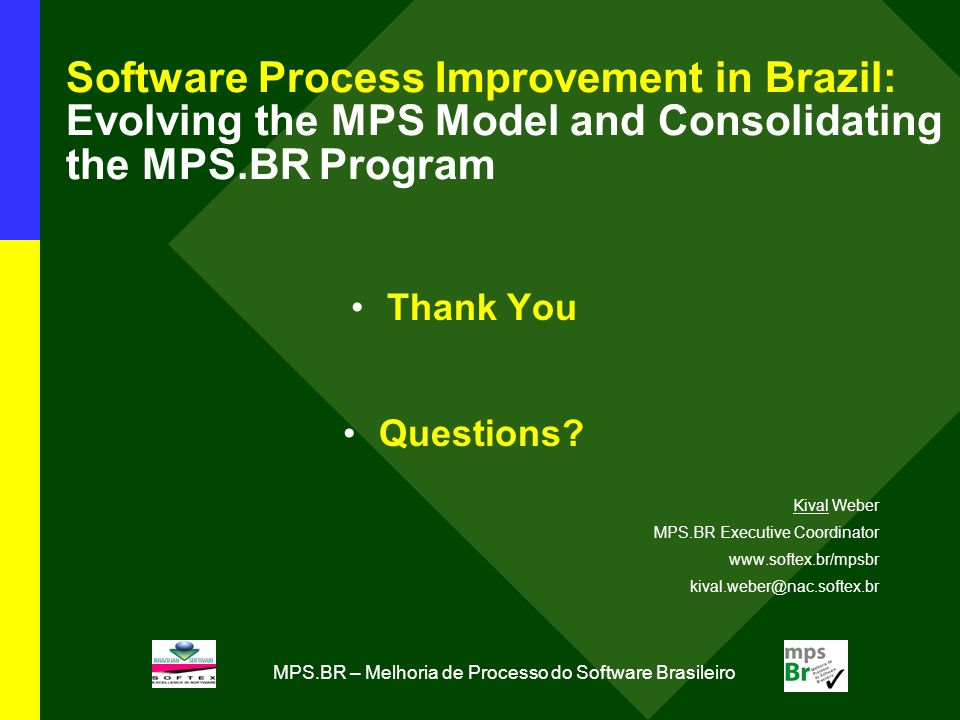 MPS.BR – Melhoria de Processo do Software Brasileiro Software Process Improvement in Brazil: Evolving the MPS Model and Consolidating the MPS.BR Program Thank You Questions.
