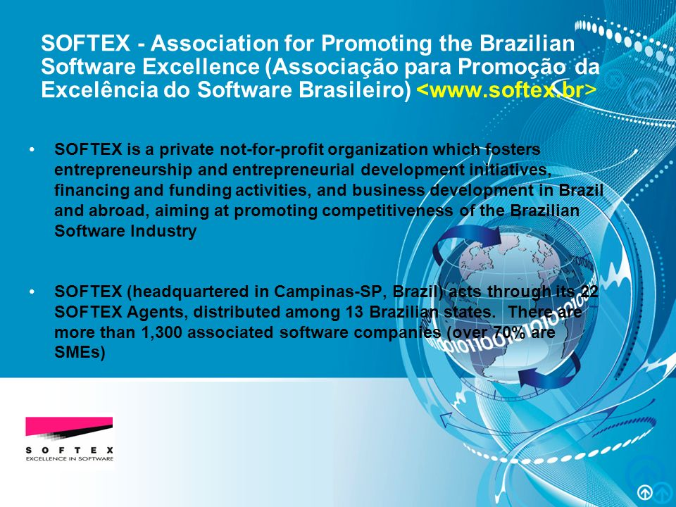 MPS.BR – Melhoria de Processo do Software Brasileiro SOFTEX - Association for Promoting the Brazilian Software Excellence (Associação para Promoção da Excelência do Software Brasileiro) SOFTEX is a private not-for-profit organization which fosters entrepreneurship and entrepreneurial development initiatives, financing and funding activities, and business development in Brazil and abroad, aiming at promoting competitiveness of the Brazilian Software Industry SOFTEX (headquartered in Campinas-SP, Brazil) acts through its 22 SOFTEX Agents, distributed among 13 Brazilian states.