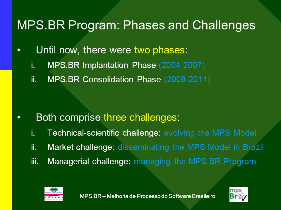 MPS.BR – Melhoria de Processo do Software Brasileiro MPS.BR Program: Phases and Challenges Until now, there were two phases: i.MPS.BR Implantation Phase (2004-2007) ii.MPS.BR Consolidation Phase (2008-2011) Both comprise three challenges: i.Technical-scientific challenge: evolving the MPS Model ii.Market challenge: disseminating the MPS Model in Brazil iii.Managerial challenge: managing the MPS.BR Program