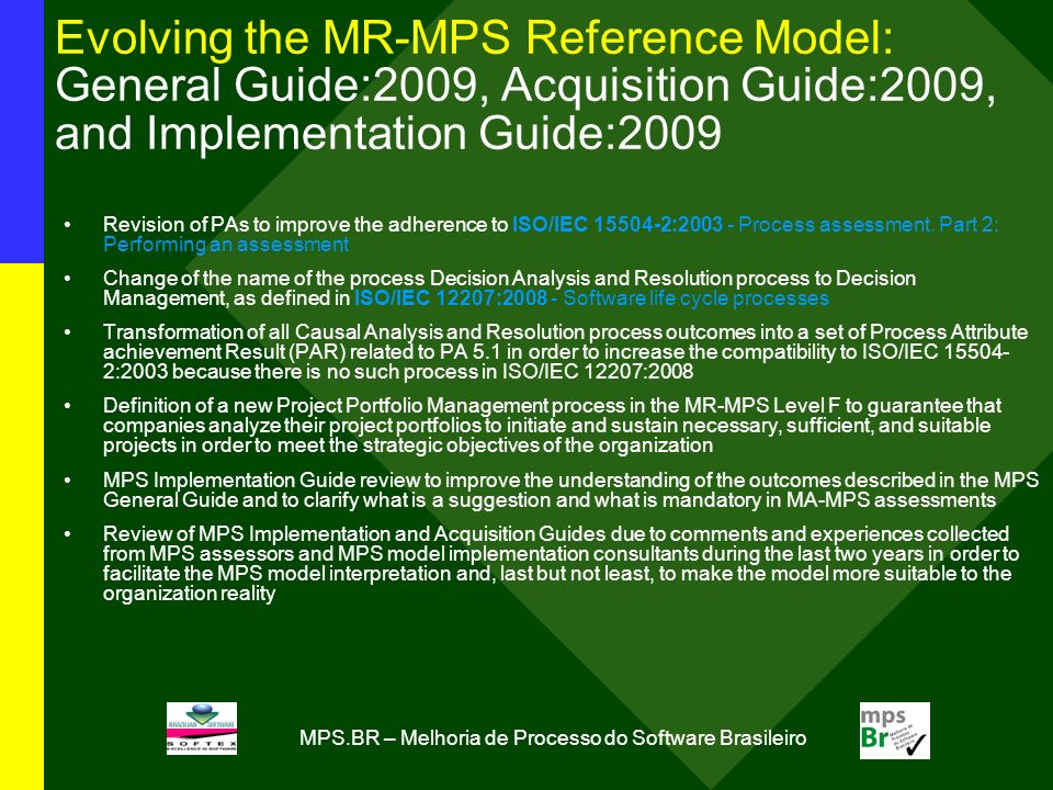 MPS.BR – Melhoria de Processo do Software Brasileiro Evolving the MR-MPS Reference Model: General Guide:2009, Acquisition Guide:2009, and Implementation Guide:2009 Revision of PAs to improve the adherence to ISO/IEC 15504-2:2003 - Process assessment.