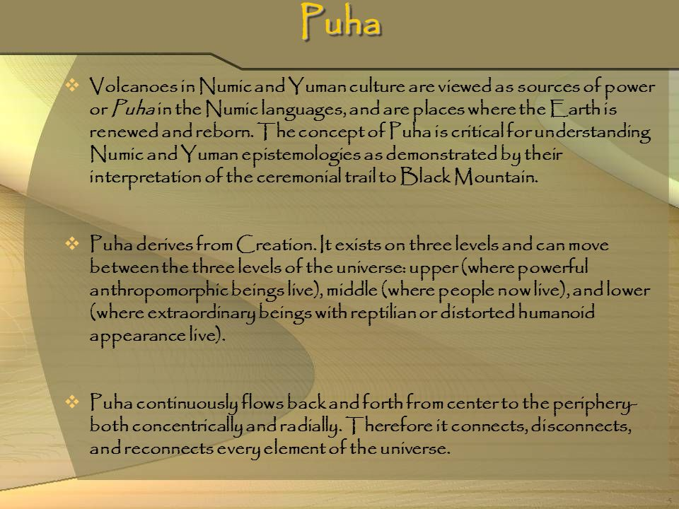 5 PuhaPuha Volcanoes in Numic and Yuman culture are viewed as sources of power or Puha in the Numic languages, and are places where the Earth is renew