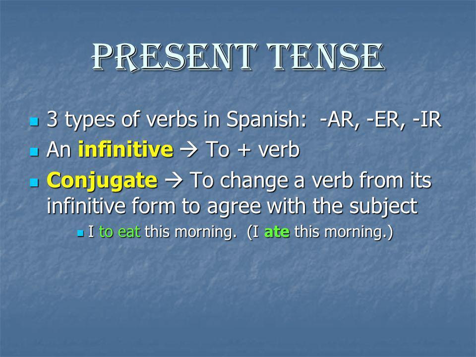Present Tense 3 types of verbs in Spanish: -AR, -ER, -IR 3 types of verbs in Spanish: -AR, -ER, -IR An infinitive To + verb An infinitive To + verb Co