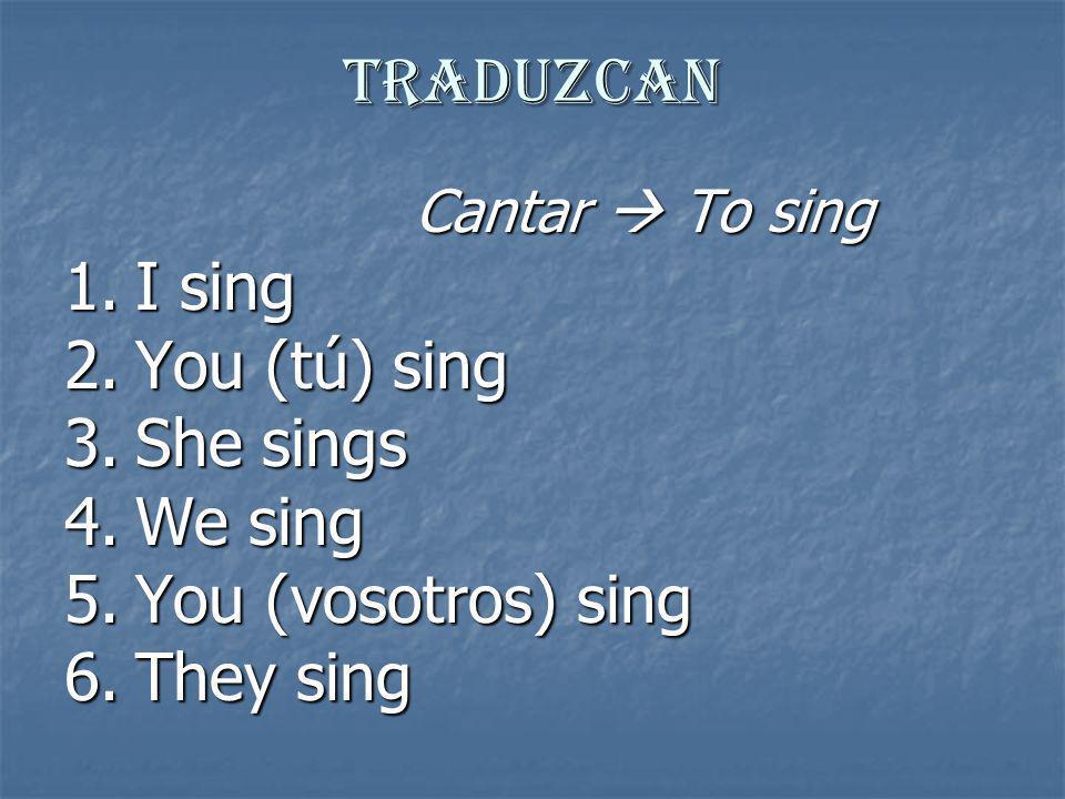 Traduzcan Cantar To sing 1.I sing Canto 2.You (tú) sing Cantas 3.She sings Canta 4.We sing Cantamos 5.You (vosotros) sing Cantáis 6.They sing Cantan