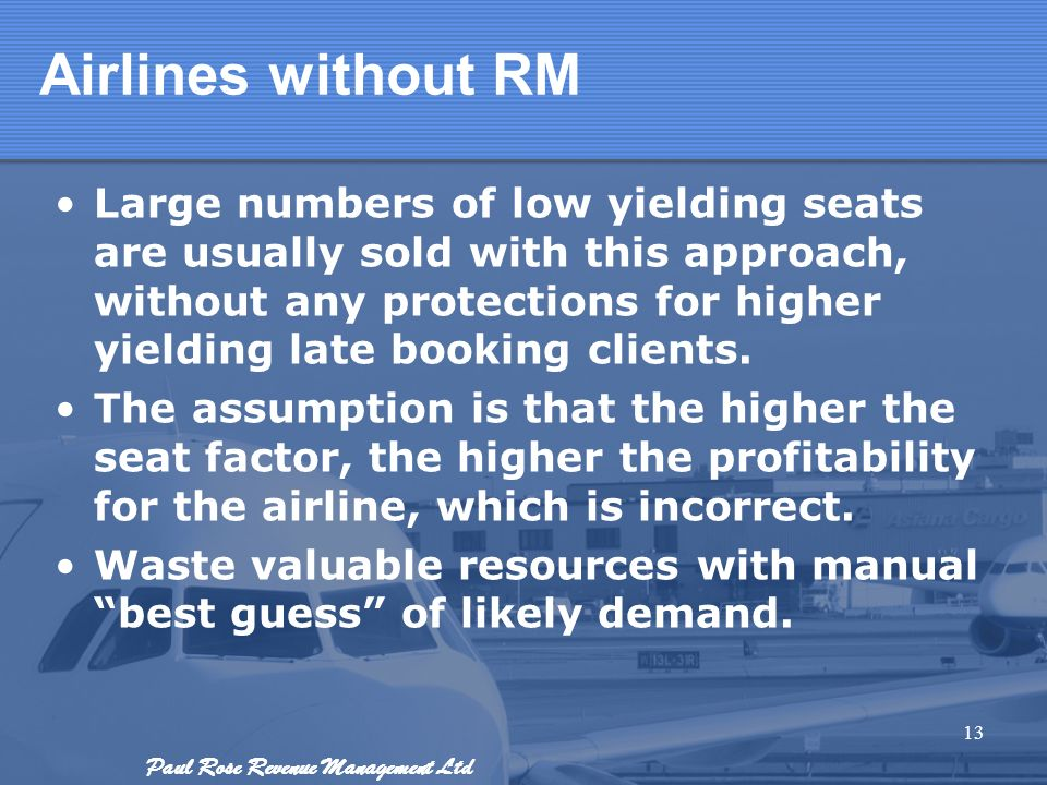 Paul Rose Revenue Management Ltd Airlines without RM Large numbers of low yielding seats are usually sold with this approach, without any protections