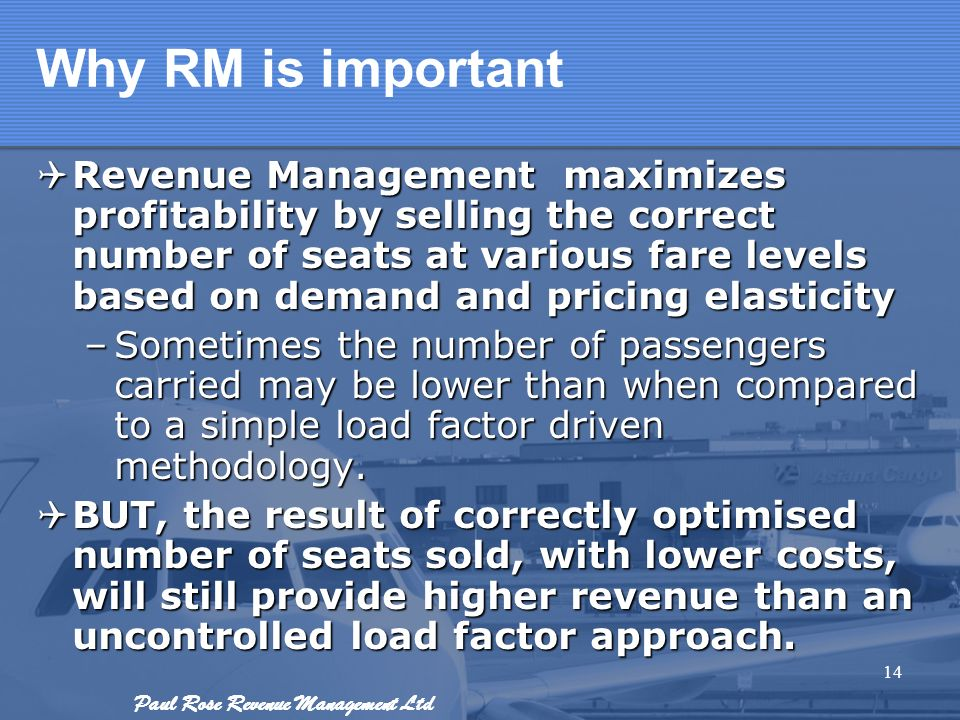 Paul Rose Revenue Management Ltd Why RM is important Revenue Management maximizes profitability by selling the correct number of seats at various fare