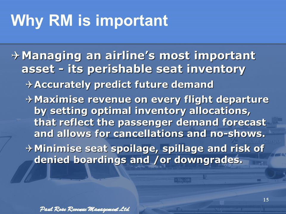 Paul Rose Revenue Management Ltd Why RM is important Managing an airlines most important asset - its perishable seat inventory Managing an airlines mo