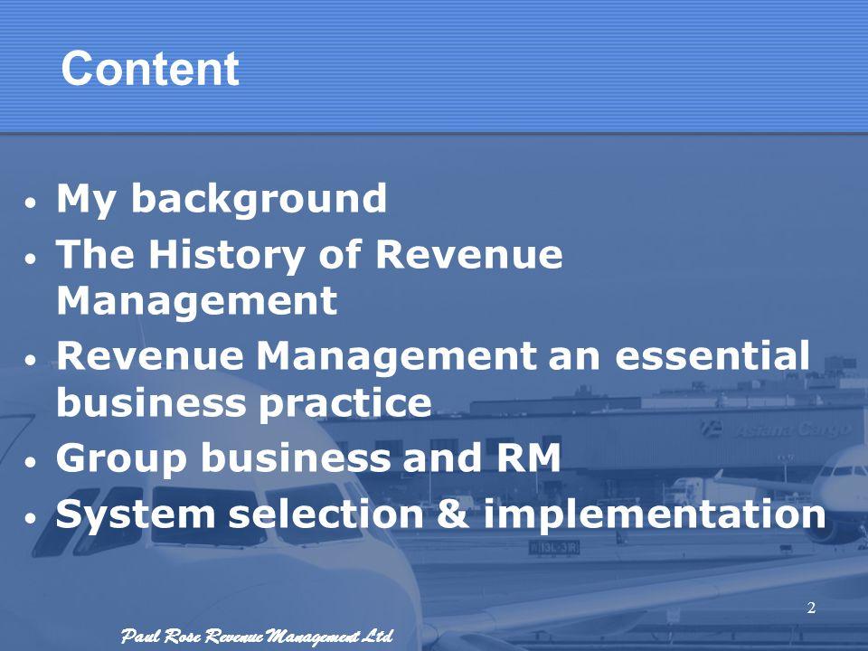 Paul Rose Revenue Management Ltd Content My background The History of Revenue Management Revenue Management an essential business practice Group busin