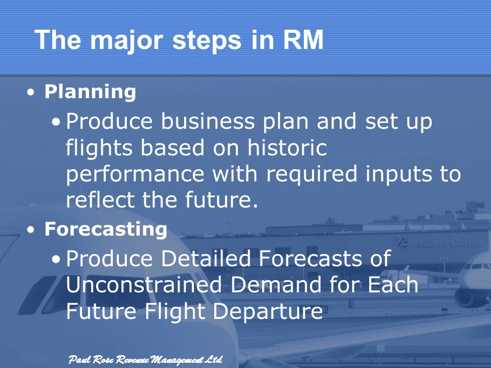 Paul Rose Revenue Management Ltd The major steps in RM Planning Produce business plan and set up flights based on historic performance with required i