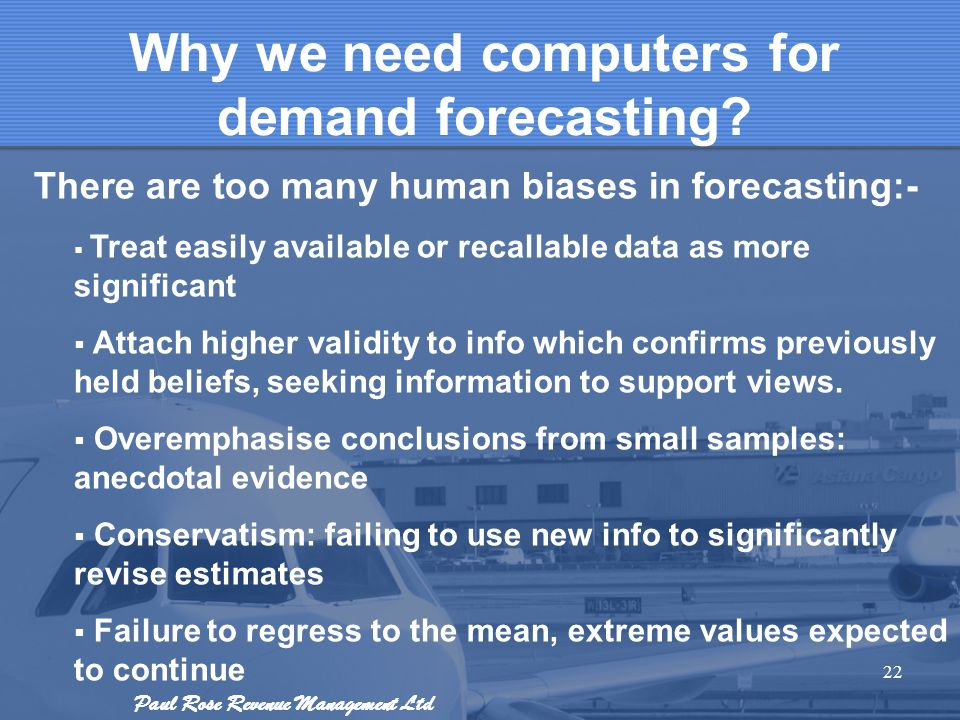Paul Rose Revenue Management Ltd 22 Why we need computers for demand forecasting? There are too many human biases in forecasting:- Treat easily availa