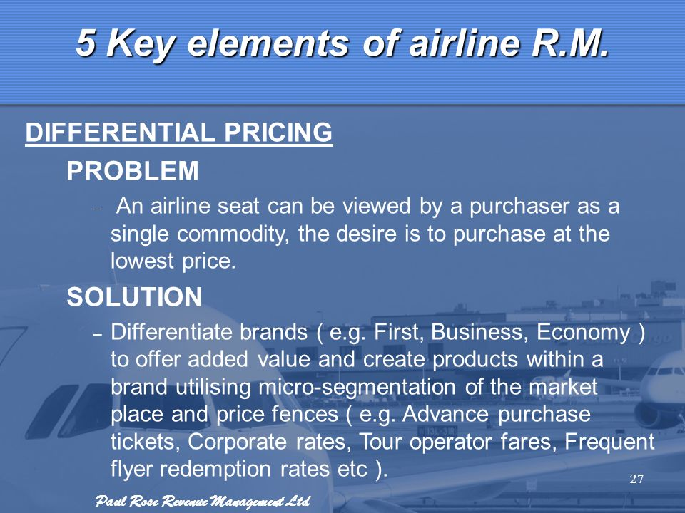 Paul Rose Revenue Management Ltd 27 5 Key elements of airline R.M. DIFFERENTIAL PRICING PROBLEM – An airline seat can be viewed by a purchaser as a si