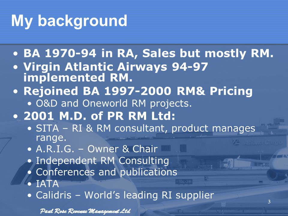 Paul Rose Revenue Management Ltd My background BA 1970-94 in RA, Sales but mostly RM. Virgin Atlantic Airways 94-97 implemented RM. Rejoined BA 1997-2