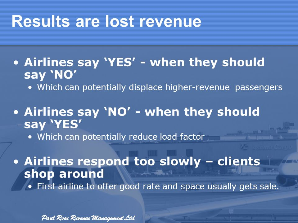 Paul Rose Revenue Management Ltd Results are lost revenue Airlines say YES - when they should say NO Which can potentially displace higher-revenue pas