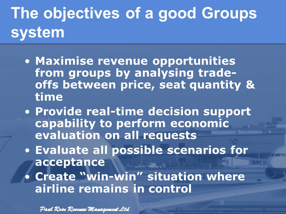 Paul Rose Revenue Management Ltd The objectives of a good Groups system Maximise revenue opportunities from groups by analysing trade- offs between pr
