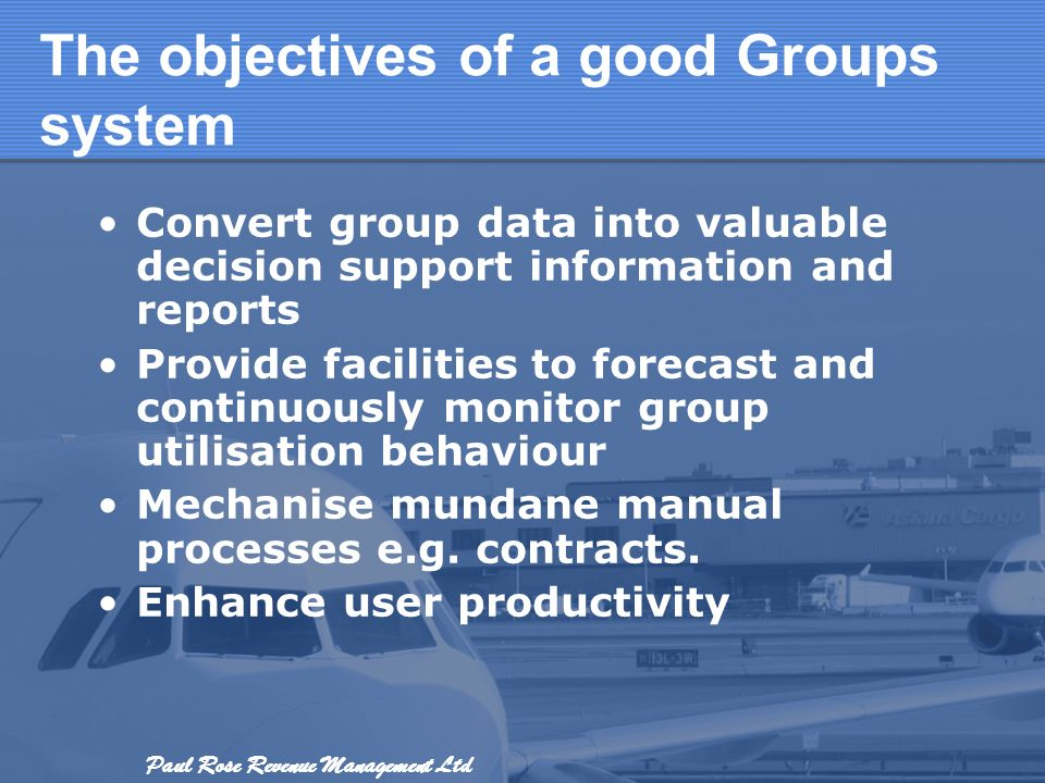 Paul Rose Revenue Management Ltd The objectives of a good Groups system Convert group data into valuable decision support information and reports Prov