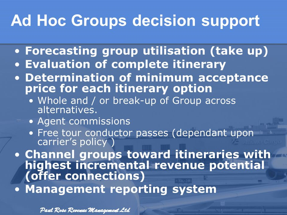 Paul Rose Revenue Management Ltd Ad Hoc Groups decision support Forecasting group utilisation (take up) Evaluation of complete itinerary Determination