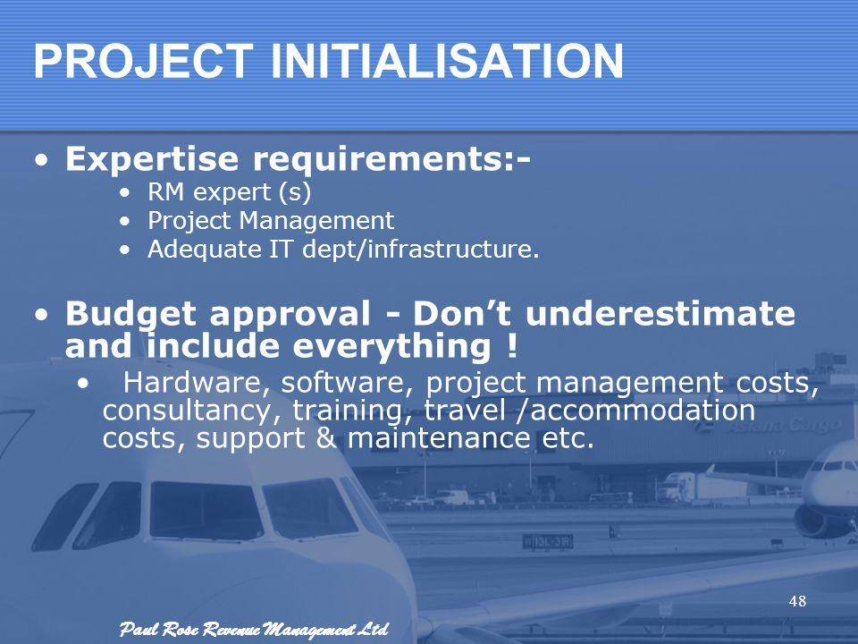Paul Rose Revenue Management Ltd PROJECT INITIALISATION Expertise requirements:- RM expert (s) Project Management Adequate IT dept/infrastructure. Bud