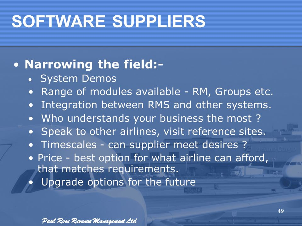 Paul Rose Revenue Management Ltd SOFTWARE SUPPLIERS Narrowing the field:- System Demos Range of modules available - RM, Groups etc. Integration betwee