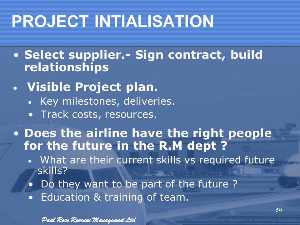 Paul Rose Revenue Management Ltd PROJECT INTIALISATION Select supplier.- Sign contract, build relationships Visible Project plan. Key milestones, deli