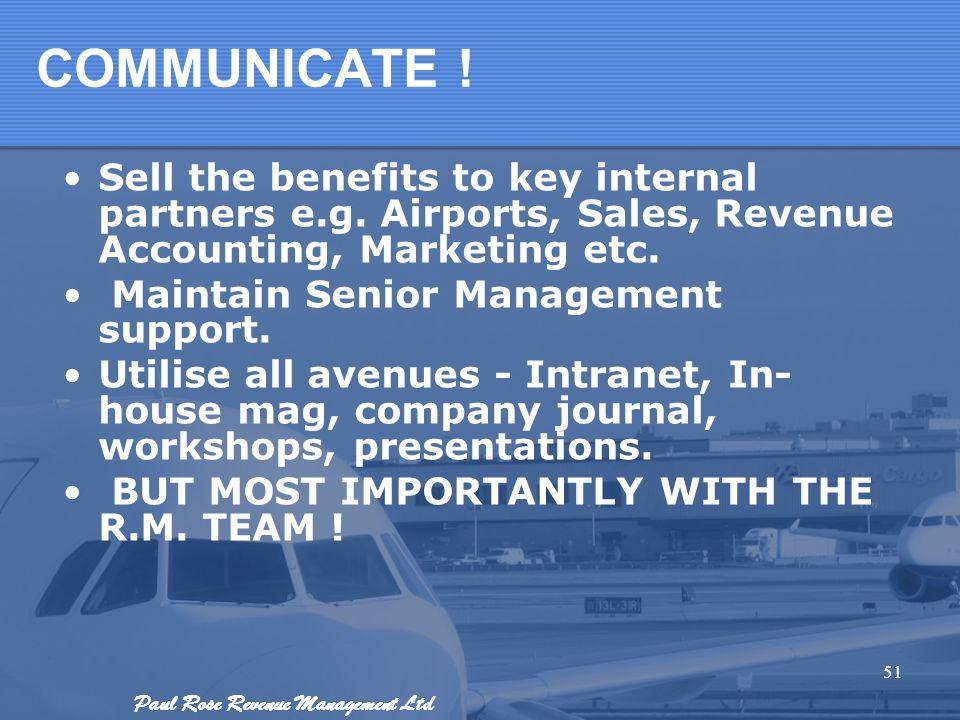 Paul Rose Revenue Management Ltd COMMUNICATE ! Sell the benefits to key internal partners e.g. Airports, Sales, Revenue Accounting, Marketing etc. Mai