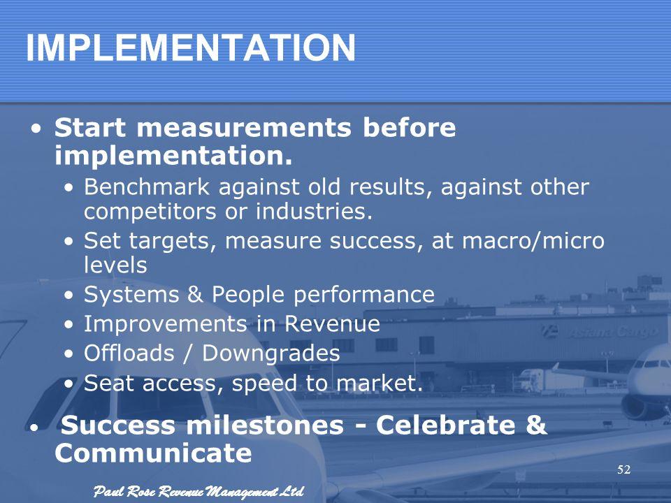 Paul Rose Revenue Management Ltd IMPLEMENTATION Start measurements before implementation. Benchmark against old results, against other competitors or