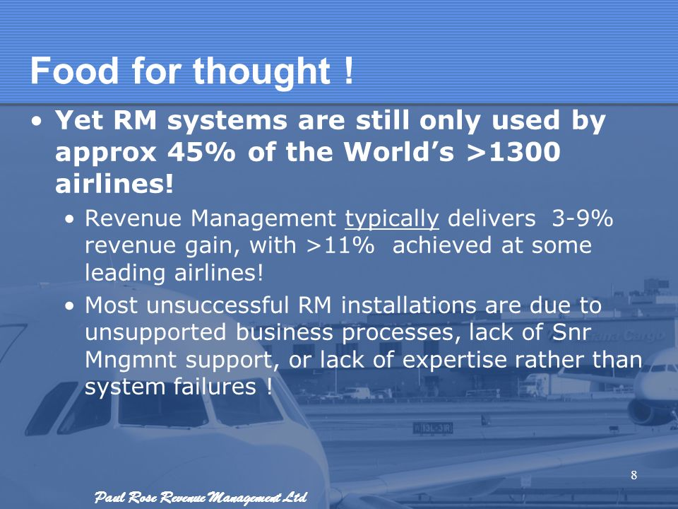 Paul Rose Revenue Management Ltd Food for thought ! Yet RM systems are still only used by approx 45% of the Worlds >1300 airlines! Revenue Management