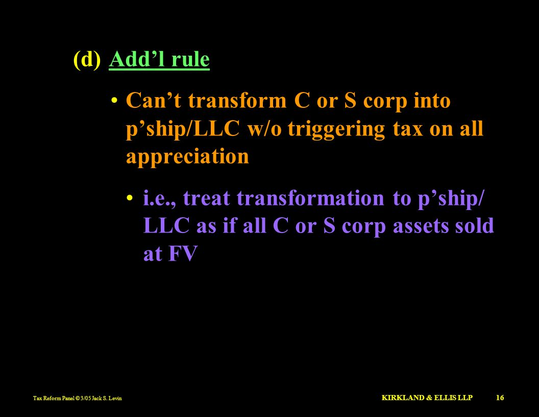 Tax Reform Panel © 3/05 Jack S. Levin KIRKLAND & ELLIS LLP 16 (d)Addl rule Cant transform C or S corp into pship/LLC w/o triggering tax on all appreci