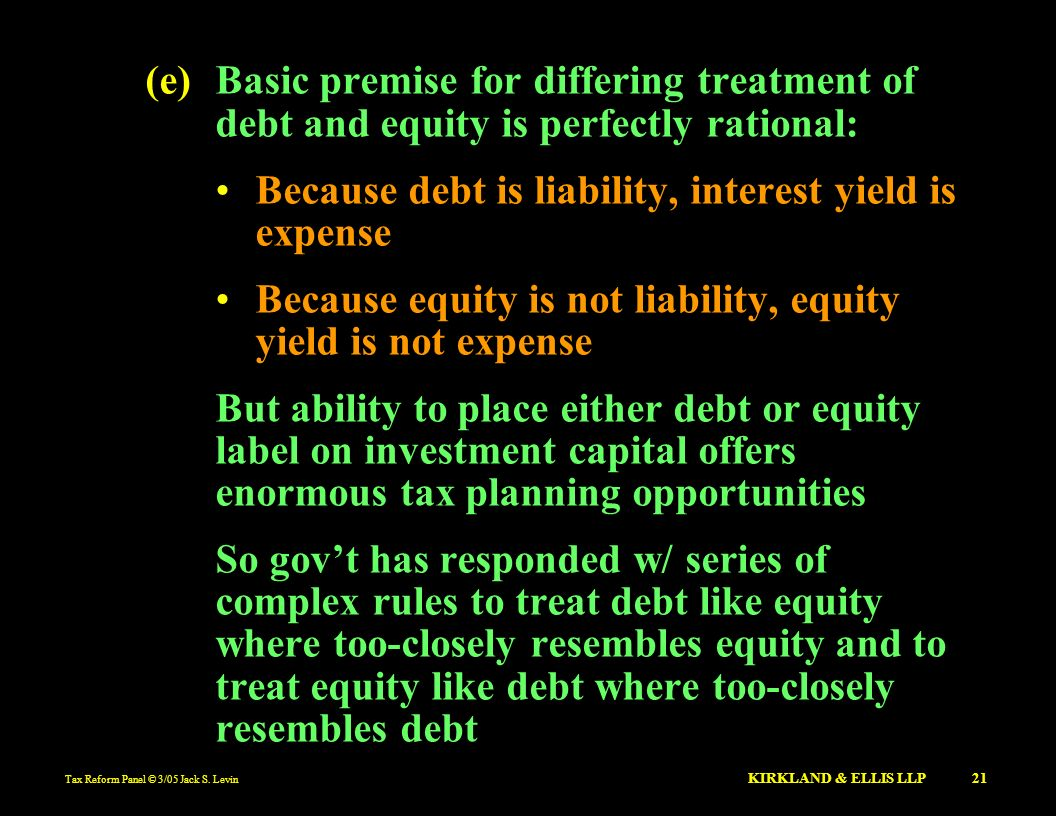 Tax Reform Panel © 3/05 Jack S. Levin KIRKLAND & ELLIS LLP 21 (e)Basic premise for differing treatment of debt and equity is perfectly rational: Becau