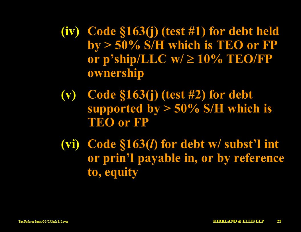 Tax Reform Panel © 3/05 Jack S. Levin KIRKLAND & ELLIS LLP 23 (iv)Code §163(j) (test #1) for debt held by > 50% S/H which is TEO or FP or pship/LLC w/