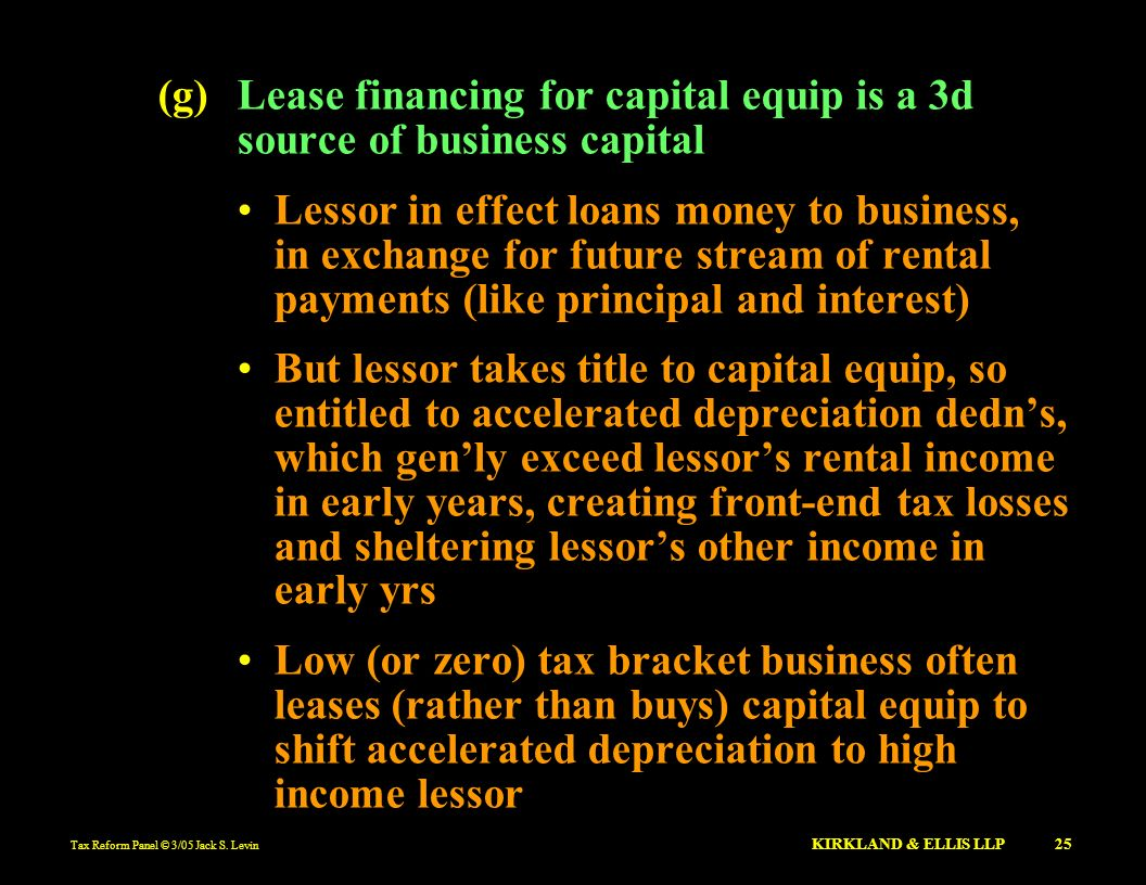 Tax Reform Panel © 3/05 Jack S. Levin KIRKLAND & ELLIS LLP 25 (g)Lease financing for capital equip is a 3d source of business capital Lessor in effect