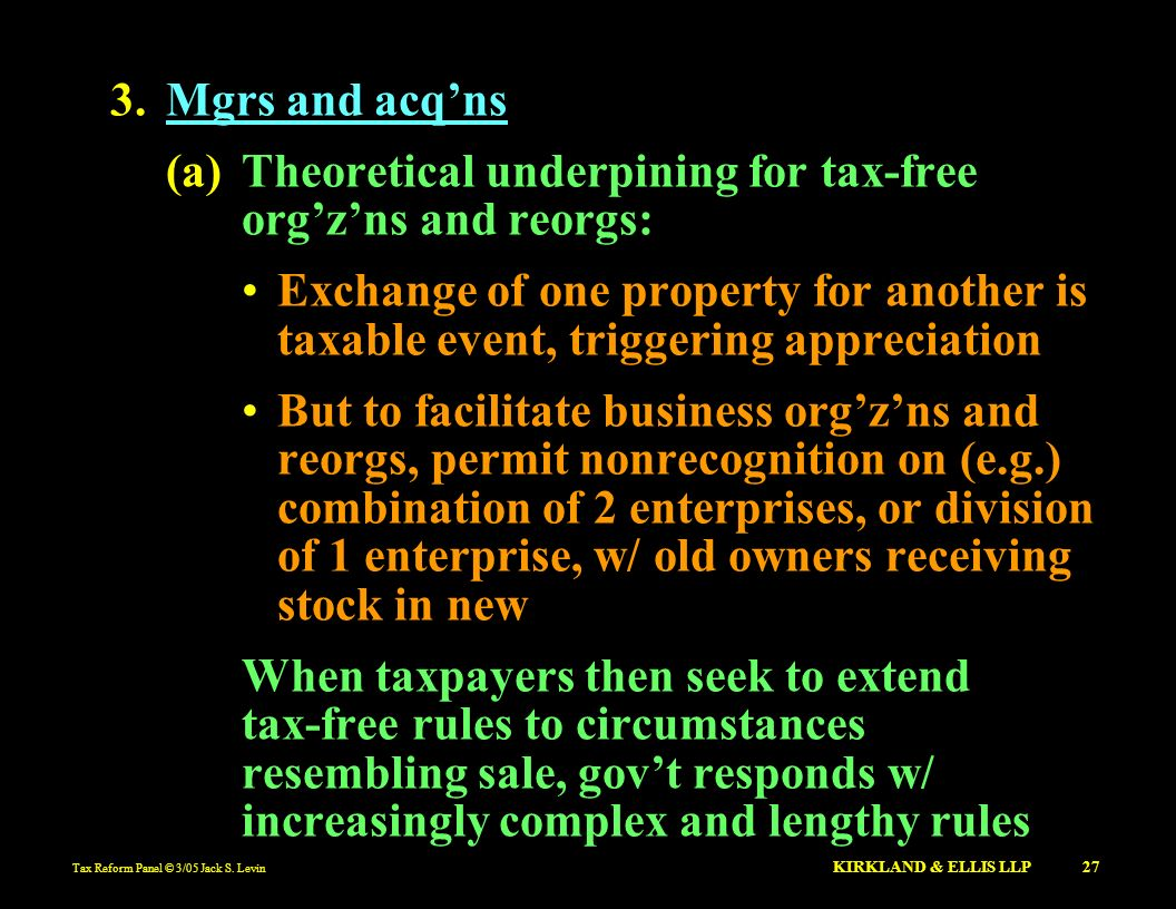Tax Reform Panel © 3/05 Jack S. Levin KIRKLAND & ELLIS LLP 27 3.Mgrs and acqns (a)Theoretical underpining for tax-free orgzns and reorgs: Exchange of