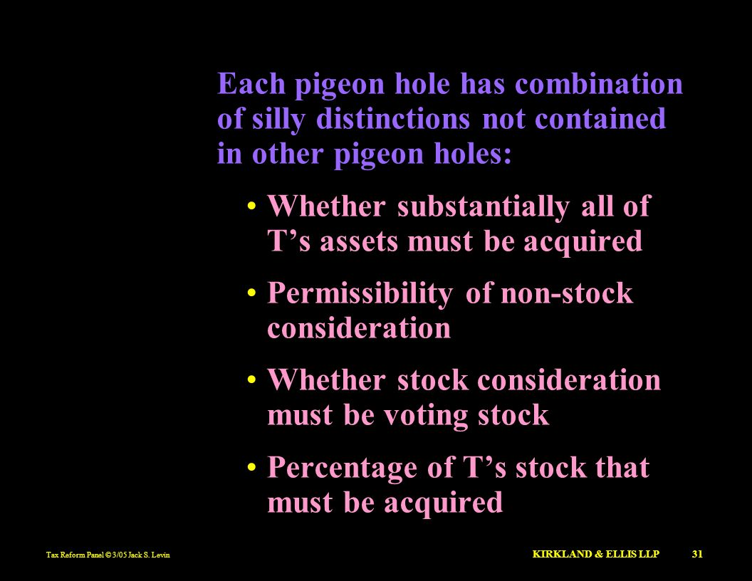 Tax Reform Panel © 3/05 Jack S. Levin KIRKLAND & ELLIS LLP 31 Each pigeon hole has combination of silly distinctions not contained in other pigeon hol
