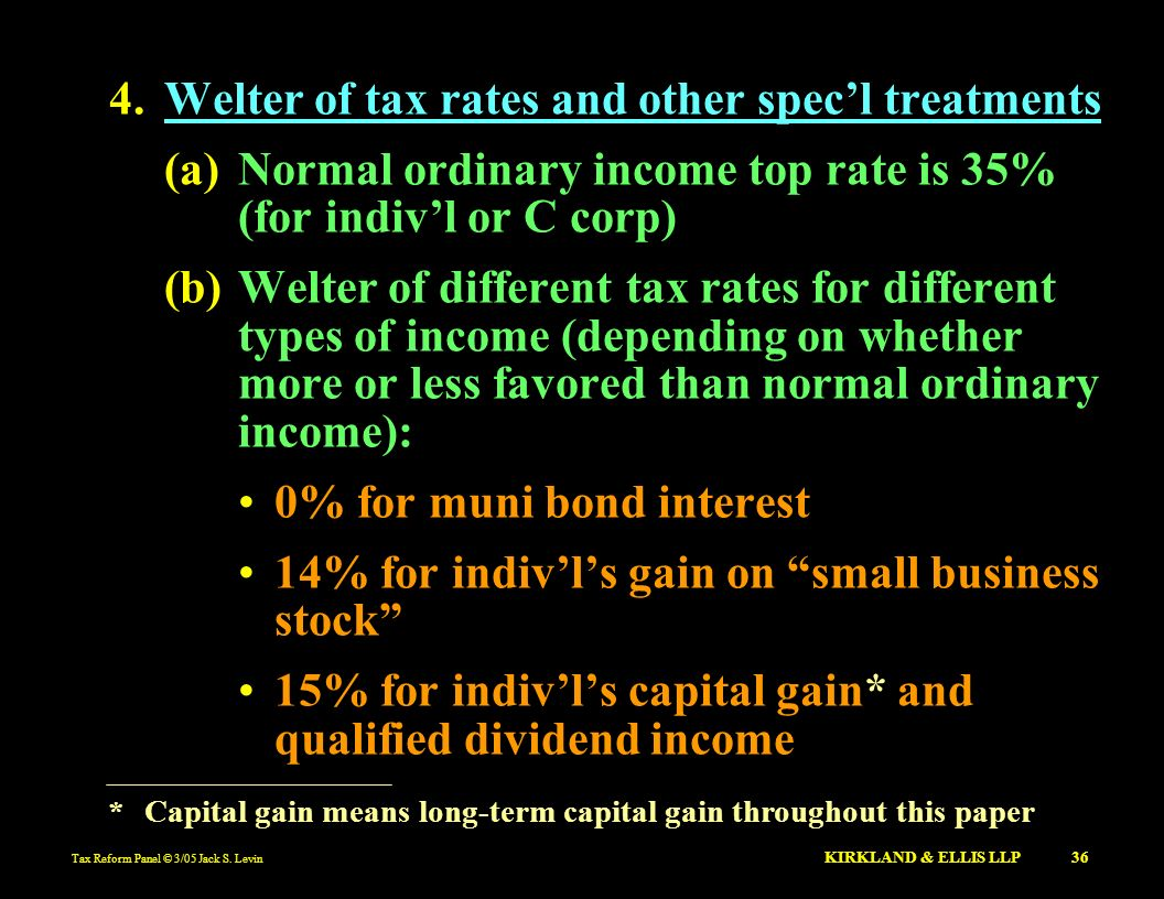 Tax Reform Panel © 3/05 Jack S. Levin KIRKLAND & ELLIS LLP 36 4.Welter of tax rates and other specl treatments (a)Normal ordinary income top rate is 3
