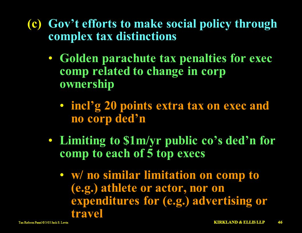 Tax Reform Panel © 3/05 Jack S. Levin KIRKLAND & ELLIS LLP 46 (c)Govt efforts to make social policy through complex tax distinctions Golden parachute