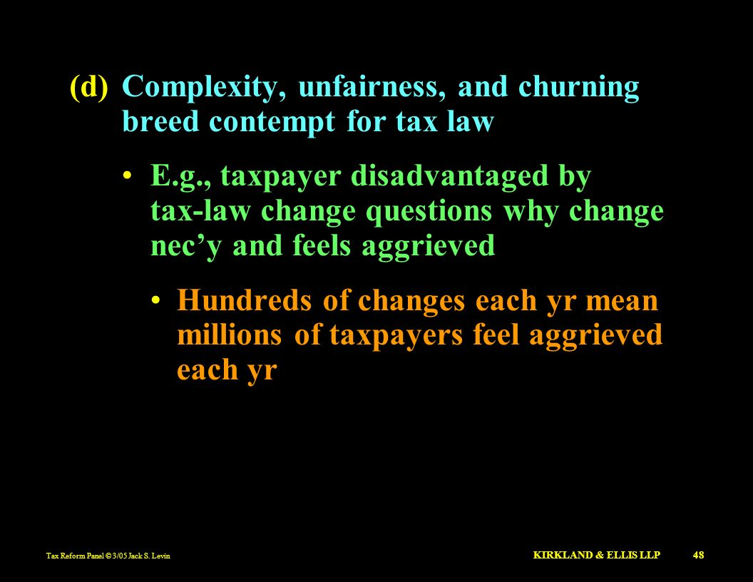 Tax Reform Panel © 3/05 Jack S. Levin KIRKLAND & ELLIS LLP 48 (d)Complexity, unfairness, and churning breed contempt for tax law E.g., taxpayer disadv