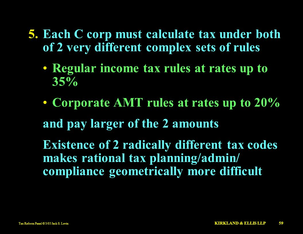 Tax Reform Panel © 3/05 Jack S. Levin KIRKLAND & ELLIS LLP 59 5.Each C corp must calculate tax under both of 2 very different complex sets of rules Re