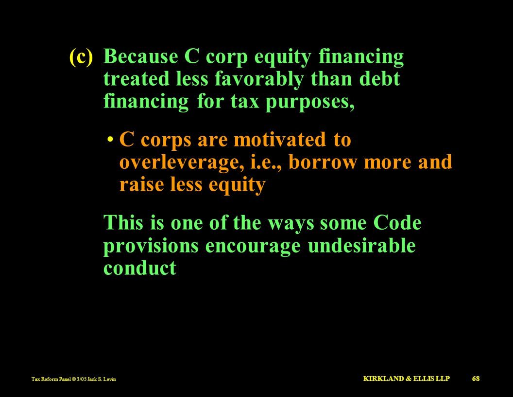 Tax Reform Panel © 3/05 Jack S. Levin KIRKLAND & ELLIS LLP 68 (c)Because C corp equity financing treated less favorably than debt financing for tax pu