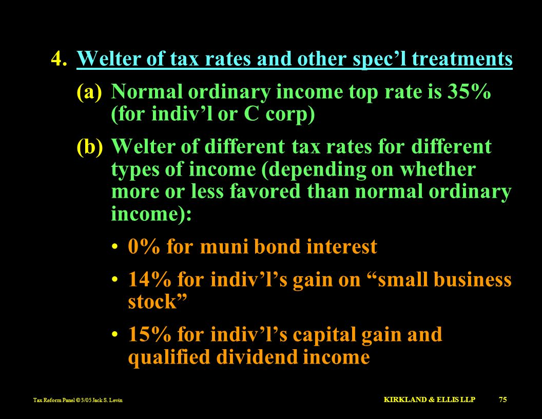 Tax Reform Panel © 3/05 Jack S. Levin KIRKLAND & ELLIS LLP 75 4.Welter of tax rates and other specl treatments (a)Normal ordinary income top rate is 3