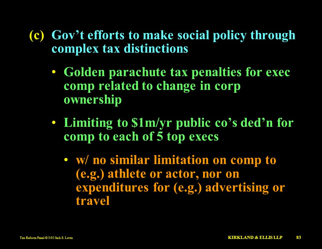 Tax Reform Panel © 3/05 Jack S. Levin KIRKLAND & ELLIS LLP 83 (c)Govt efforts to make social policy through complex tax distinctions Golden parachute
